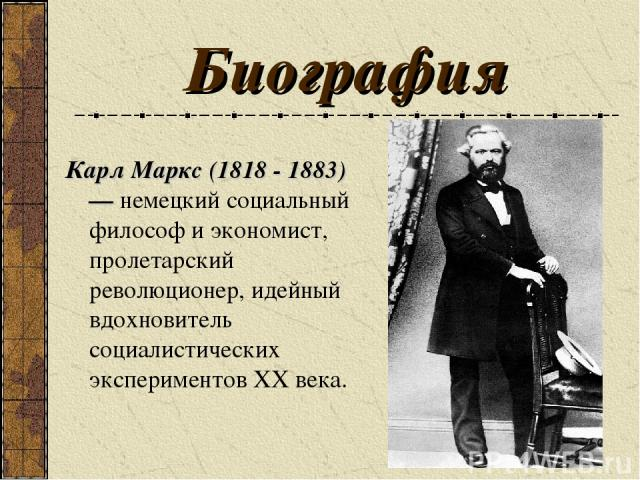 Биография Карл Маркс (1818 - 1883) — немецкий социальный философ и экономист, пролетарский революционер, идейный вдохновитель социалистических экспериментов ХХ века.