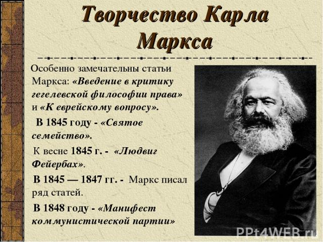 Творчество Карла Маркса Особенно замечательны статьи Маркса: «Введение в критику гегелевской философии права» и «К еврейскому вопросу». В 1845 году - «Святое семейство». К весне 1845 г. - «Людвиг Фейербах». В 1845 — 1847 гг. - Маркс писал ряд статей…