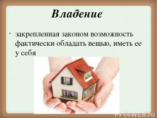 Владение закрепленная законом возможность фактически обладать вещью, иметь ее у