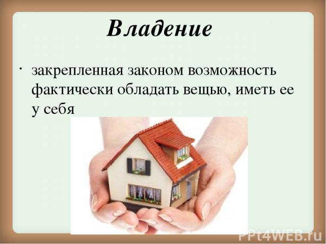 Владение закрепленная законом возможность фактически обладать вещью, иметь ее у себя