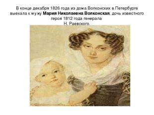 В конце декабря 1826 года из дома Волконских в Петербурге выехала к мужу Мария Н