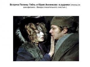 Встреча Полины Гебль и Юрия Анненкова в руднике (эпизод из кинофильма «Звезда пл