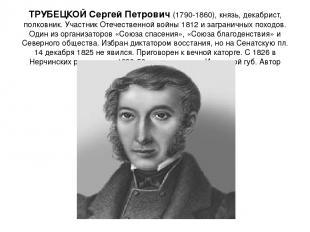 ТРУБЕЦКОЙ Сергей Петрович (1790-1860), князь, декабрист, полковник. Участник Оте
