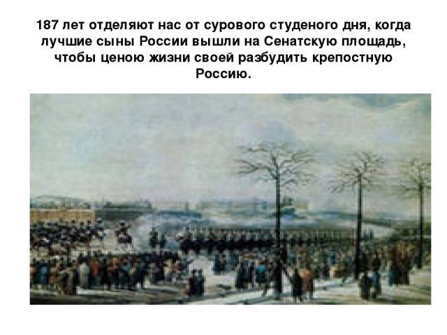 187 лет отделяют нас от сурового студеного дня, когда лучшие сыны России вышли на Сенатскую площадь, чтобы ценою жизни своей разбудить крепостную Россию.