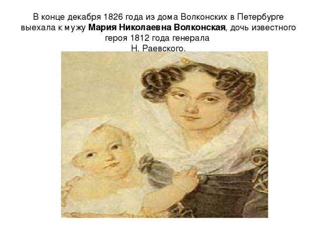 В конце декабря 1826 года из дома Волконских в Петербурге выехала к мужу Мария Николаевна Волконская, дочь известного героя 1812 года генерала Н. Раевского.