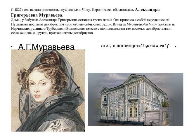 С 1827 года начали доставлять осужденных в Читу. Первой здесь обосновалась Александра Григорьевна Муравьева. Дома , у бабушки Александра Григорьевна оставила троих детей. Она привезла с собой переданное ей Пушкиным послание декабристам «Во глубине с…