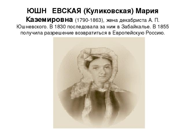 ЮШН ЕВСКАЯ (Куликовская) Мария Каземировна (1790-1863), жена декабриста А. П. Юшневского. В 1830 последовала за ним в Забайкалье. В 1855 получила разрешение возвратиться в Европейскую Россию.