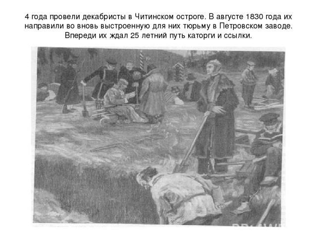 4 года провели декабристы в Читинском остроге. В августе 1830 года их направили во вновь выстроенную для них тюрьму в Петровском заводе. Впереди их ждал 25 летний путь каторги и ссылки.