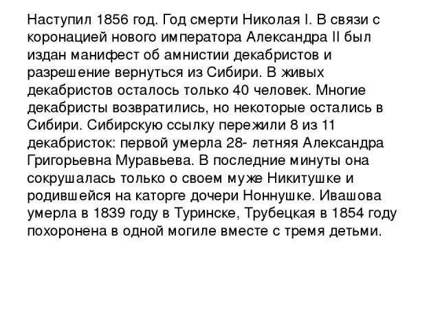 Наступил 1856 год. Год смерти Николая I. В связи с коронацией нового императора Александра II был издан манифест об амнистии декабристов и разрешение вернуться из Сибири. В живых декабристов осталось только 40 человек. Многие декабристы возвратились…