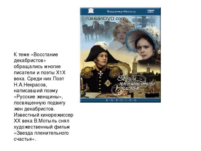 К теме «Восстание декабристов» обращались многие писатели и поэты X1X века. Среди них Поэт Н.А.Некрасов, написавший поэму «Русские женщины», посвященную подвигу жен декабристов. Известный кинорежиссер XX века В.Мотыль снял художественный фильм «Звез…