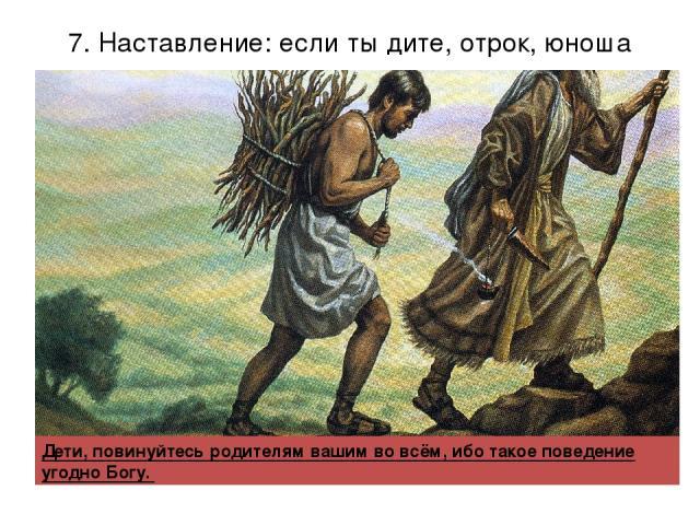 7. Наставление: если ты дите, отрок, юноша Дети, повинуйтесь родителям вашим во всём, ибо такое поведение угодно Богу.