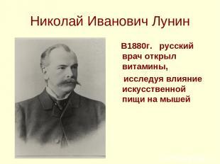 Николай Иванович Лунин В1880г. русский врач открыл витамины, исследуя влияние ис