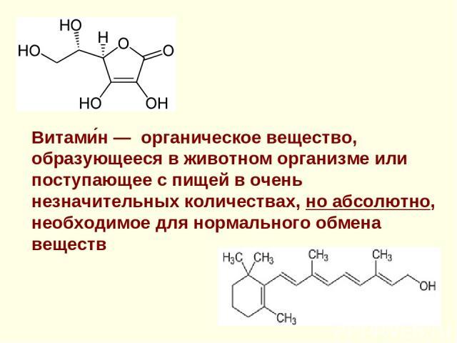 Витами н — органическое вещество, образующееся в животном организме или поступающее с пищей в очень незначительных количествах, но абсолютно, необходимое для нормального обмена веществ