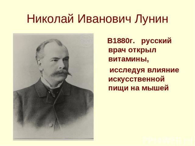 Николай Иванович Лунин В1880г. русский врач открыл витамины, исследуя влияние искусственной пищи на мышей