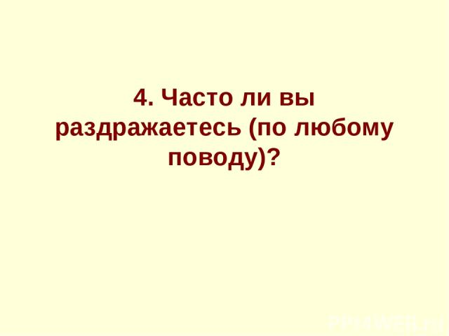 4.Часто ли вы раздражаетесь (по любому поводу)?