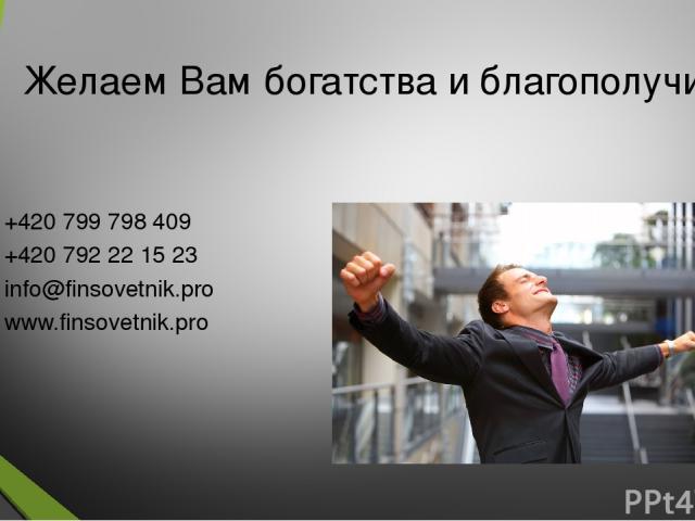 Желаем Вам богатства и благополучия! +420 799 798 409 +420 792 22 15 23 info@finsovetnik.pro www.finsovetnik.pro