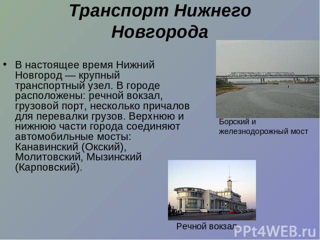 Транспорт Нижнего Новгорода В настоящее время Нижний Новгород— крупный транспортный узел. В городе расположены: речной вокзал, грузовой порт, несколько причалов для перевалки грузов. Верхнюю и нижнюю части города соединяют автомобильные мосты: Кана…