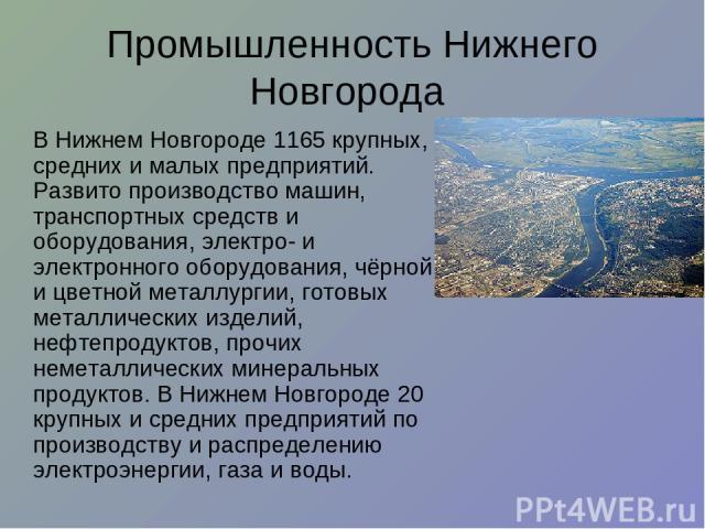 Промышленность Нижнего Новгорода В Нижнем Новгороде 1165 крупных, средних и малых предприятий. Развито производство машин, транспортных средств и оборудования, электро- и электронного оборудования, чёрной и цветной металлургии, готовых металлических…