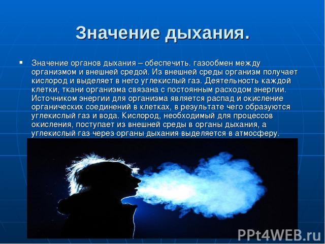 Значение дыхания. Значение органов дыхания – обеспечить. газообмен между организмом и внешней средой. Из внешней среды организм получает кислород и выделяет в него углекислый газ. Деятельность каждой клетки, ткани организма связана с постоянным расх…