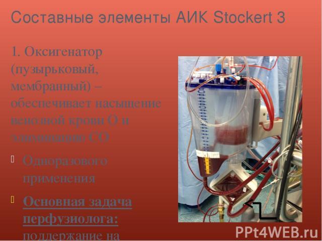 Составные элементы АИК Stockert 3 1. Оксигенатор (пузырьковый, мембранный) – обеспечивает насыщение венозной крови О и элиминацию СО Одноразового применения Основная задача перфузиолога: поддержание на определенном уровне кислородной емкости крови, …
