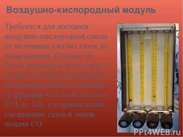 Воздушно-кислородный модуль Требуется для доставки воздушно-кислородной смеси от источника сжатых газов до оксигенатора. Состоит из блока ротамеров (регулирует скорость подачи кислородно-воздушной смеси) и микшера (р.фракцию О в этой смеси-от 0.21 д…
