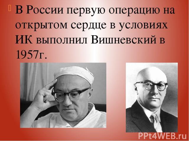 В России первую операцию на открытом сердце в условиях ИК выполнил Вишневский в 1957г.