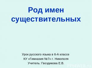 Род имен существительных Урок русского языка в 6-А классе КУ «Гимназия №7» г. Ни