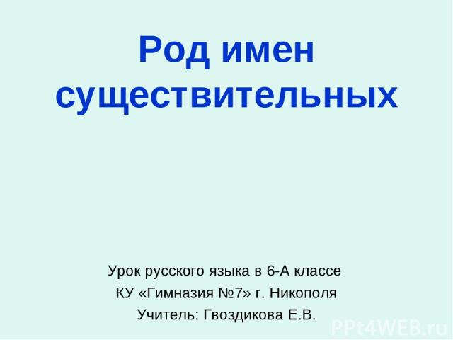 Род имен существительных Урок русского языка в 6-А классе КУ «Гимназия №7» г. Никополя Учитель: Гвоздикова Е.В.