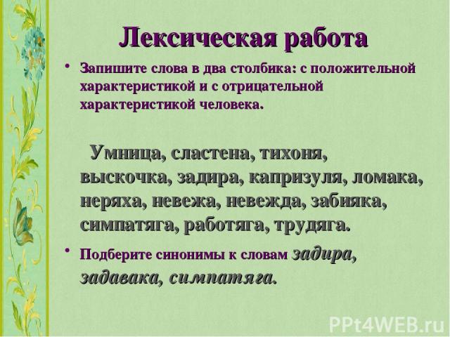 Лексическая работа Запишите слова в два столбика: с положительной характеристикой и с отрицательной характеристикой человека. Умница, сластена, тихоня, выскочка, задира, капризуля, ломака, неряха, невежа, невежда, забияка, симпатяга, работяга, трудя…