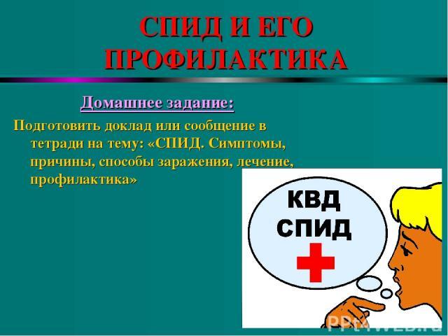 СПИД И ЕГО ПРОФИЛАКТИКА Домашнее задание: Подготовить доклад или сообщение в тетради на тему: «СПИД. Симптомы, причины, способы заражения, лечение, профилактика»