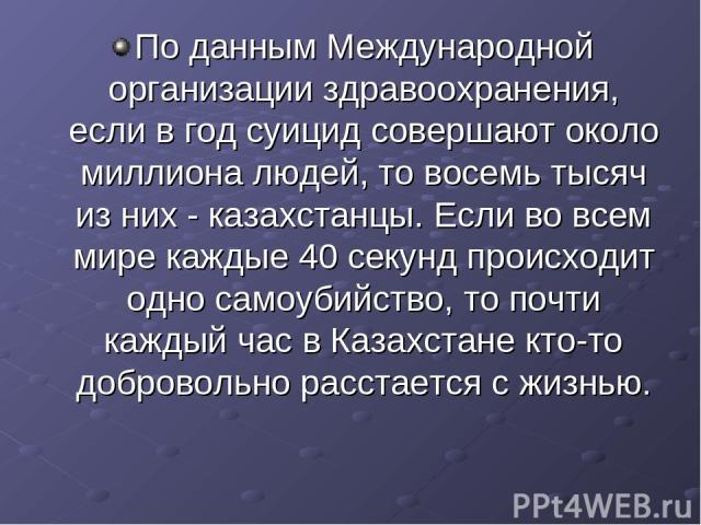По данным Международной организации здравоохранения, если в год суицид совершают около миллиона людей, то восемь тысяч из них - казахстанцы. Если во всем мире каждые 40 секунд происходит одно самоубийство, то почти каждый час в Казахстане кто-то доб…