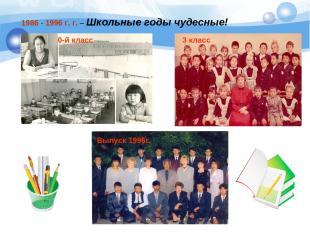 1986 -1996 г.г. – Школьные годы чудесные! 0-й класс 3 класс Выпуск 1996г.