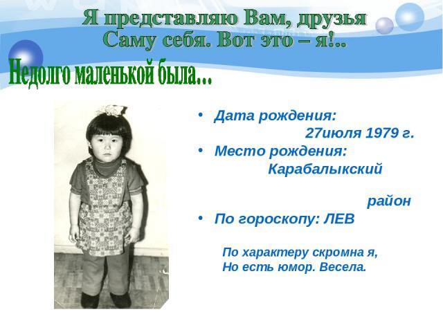 Дата рождения: 27июля 1979 г. Место рождения:  Карабалыкский район По гороскопу: ЛЕВ По характеру скромна я, Но есть юмор. Весела.