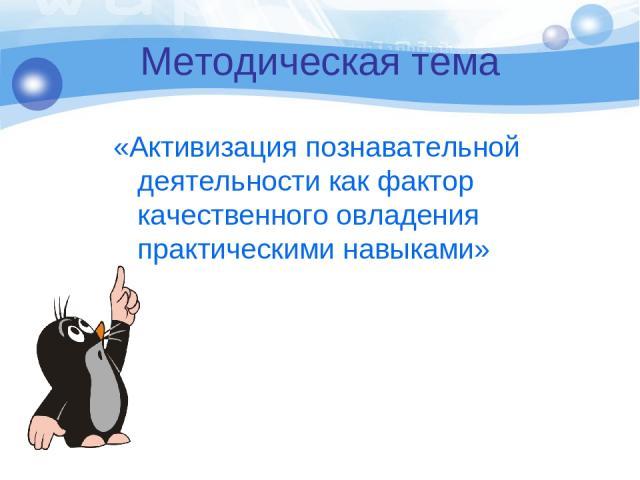 Методическая тема «Активизация познавательной деятельности как фактор качественного овладения практическими навыками»
