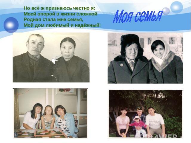 Но всё ж признаюсь честно я: Моей опорой в жизни сложной Родная стала мне семья, Мой дом любимый и надёжный!