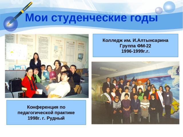 Мои студенческие годы Конференция по педагогической практике 1998г. г. Рудный Колледж им. И.Алтынсарина Группа ФМ-22 1996-1999г.г.