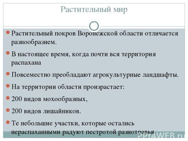 Растительный мир Растительный покров Воронежской области отличается разнообразием. В настоящее время, когда почти вся территория распахана Повсеместно преобладают агрокультурные ландшафты. На территории области произрастает: 200 видов мохообразных, …