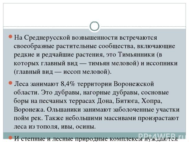 На Среднерусской возвышенности встречаются своеобразные растительные сообщества, включающие редкие и редчайшие растения, это Тимьянники (в которых главный вид — тимьян меловой) и иссопники (главный вид — иссоп меловой). Леса занимают 8,4% территории…