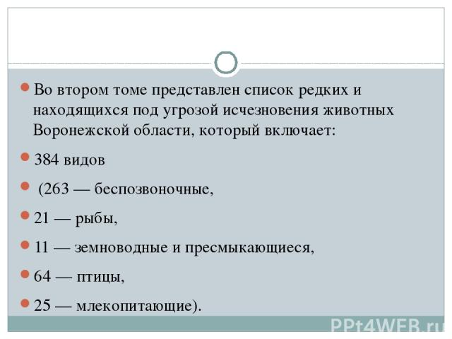 Во втором томе представлен список редких и находящихся под угрозой исчезновения животных Воронежской области, который включает: 384 видов (263 — беспозвоночные, 21 — рыбы, 11 — земноводные и пресмыкающиеся, 64 — птицы, 25 — млекопитающие).