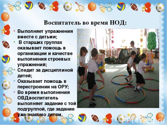 Во время ОРУ воспитатель следит за их выполнением, помогает справиться с заданием тем детям у которых не получается то или иное упражнение. После выполнения ОРУ инструктор дает команду к перестроению на выполнения Основных видов движений (ОВД) Воспи…