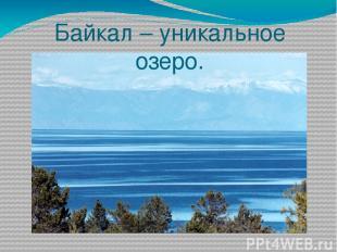 Байкал – уникальное озеро.