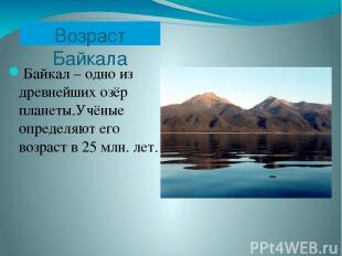 Возраст Байкала Байкал – одно из древнейших озёр планеты.Учёные определяют его в
