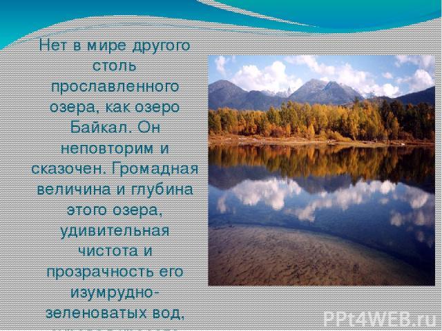 Нет в мире другого столь прославленного озера, как озеро Байкал. Он неповторим и сказочен. Громадная величина и глубина этого озера, удивительная чистота и прозрачность его изумрудно-зеленоватых вод, суровая красота берегов производят неизгладимое в…