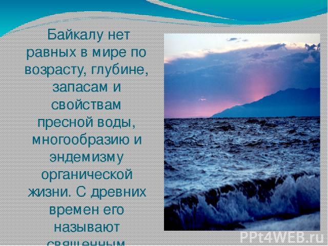 Байкалу нет равных в мире по возрасту, глубине, запасам и свойствам пресной воды, многообразию и эндемизму органической жизни. С древних времен его называют священным морем, славным, седым и грозным.