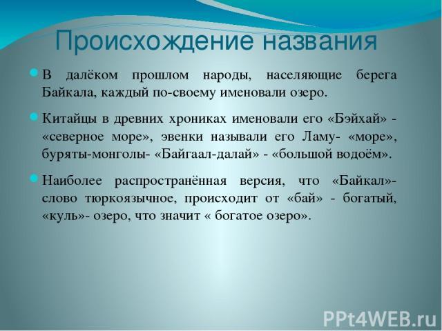 Происхождение названия В далёком прошлом народы, населяющие берега Байкала, каждый по-своему именовали озеро. Китайцы в древних хрониках именовали его «Бэйхай» - «северное море», эвенки называли его Ламу- «море», буряты-монголы- «Байгаал-далай» - «б…