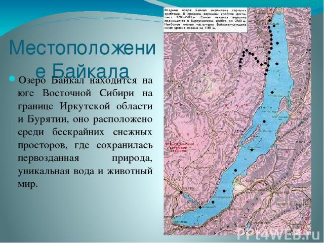 Местоположение Байкала Озеро Байкал находится на юге Восточной Сибири на границе Иркутской области и Бурятии, оно расположено среди бескрайних снежных просторов, где сохранилась первозданная природа, уникальная вода и животный мир.