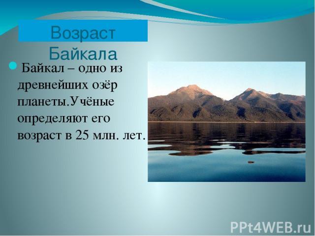 Возраст Байкала Байкал – одно из древнейших озёр планеты.Учёные определяют его возраст в 25 млн. лет.