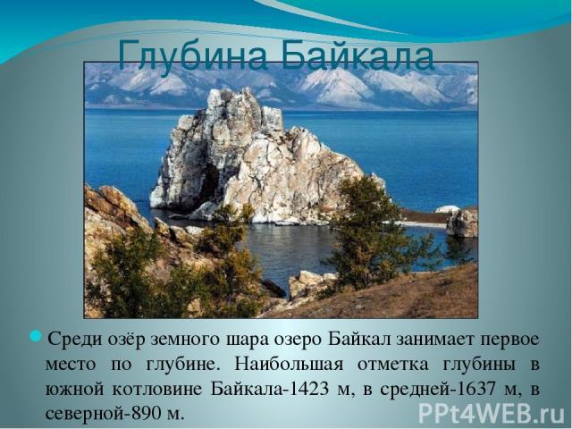 Глубина Байкала Среди озёр земного шара озеро Байкал занимает первое место по глубине. Наибольшая отметка глубины в южной котловине Байкала-1423 м, в средней-1637 м, в северной-890 м.
