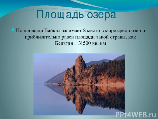 Площадь озера По площади Байкал занимает 8 место в мире среди озёр и приблизительно равен площади такой страны, как Бельгия – 31500 кв. км