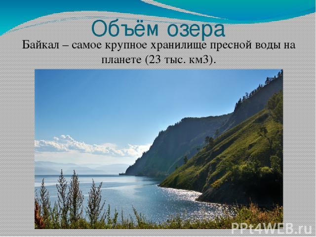 Объём озера Байкал – самое крупное хранилище пресной воды на планете (23 тыс. км3).